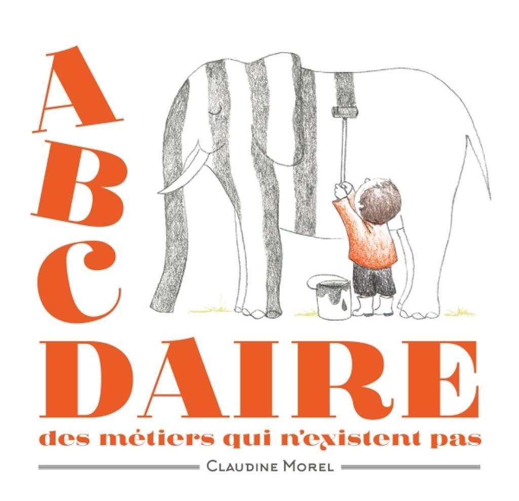Abcdaire des métiers qui n'existent pas / Claudine Morel | Morel, Claudine. Auteur
